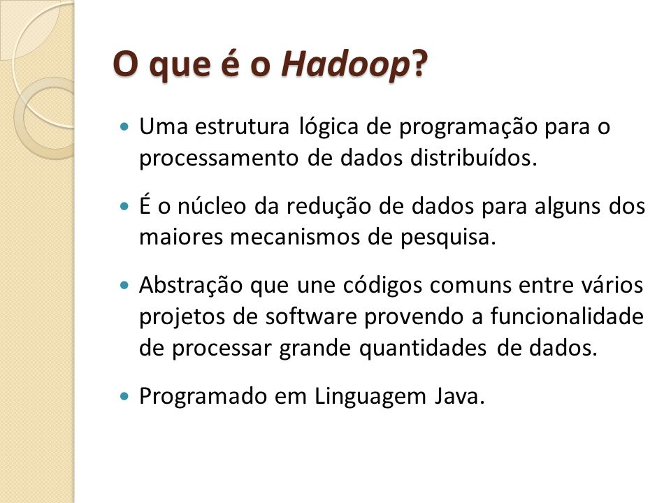 O que é o Hadoop? Uma estrutura lógica de programação para o processamento de dados distribuídos. É o núcleo da redução de dados para alguns dos maior