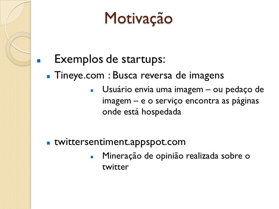Motivação Exemplos de startups: Tineye.com : Busca reversa de imagens Usuário envia uma imagem – ou pedaço de imagem – e o serviço encontra as páginas onde está hospedada twittersentiment.appspot.com Mineração de opinião realizada sobre o twitter