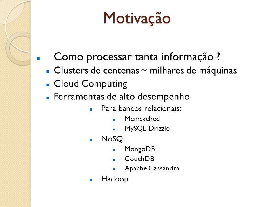 Motivação Como processar tanta informação ? Clusters de centenas ~ milhares de máquinas Cloud Computing Ferramentas de alto desempenho Para bancos rel
