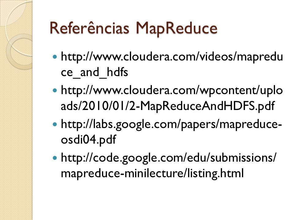 Referências MapReduce http://www.cloudera.com/videos/mapredu ce_and_hdfs http://www.cloudera.com/wpcontent/uplo ads/2010/01/2-MapReduceAndHDFS.pdf htt