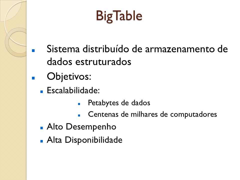 BigTable Sistema distribuído de armazenamento de dados estruturados Objetivos: Escalabilidade: Petabytes de dados Centenas de milhares de computadores