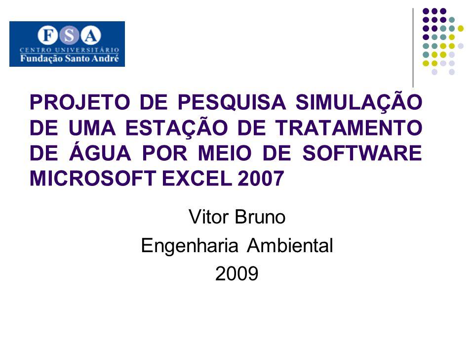 PROJETO DE PESQUISA SIMULAÇÃO DE UMA ESTAÇÃO DE TRATAMENTO DE ÁGUA POR MEIO DE SOFTWARE MICROSOFT EXCEL 2007 Vitor Bruno Engenharia Ambiental 2009
