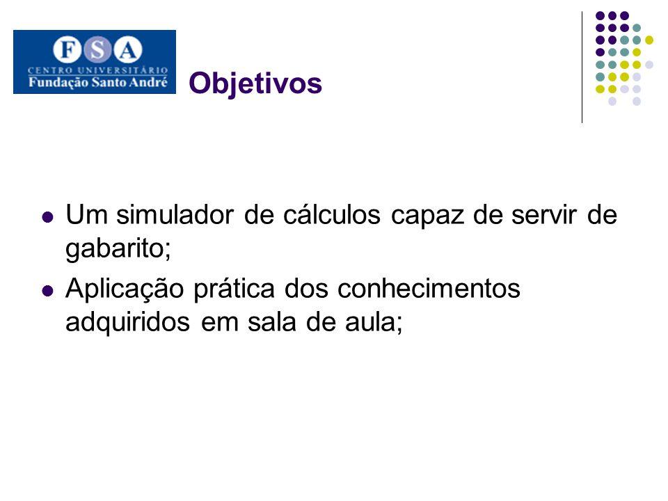 Objetivos Um simulador de cálculos capaz de servir de gabarito; Aplicação prática dos conhecimentos adquiridos em sala de aula;
