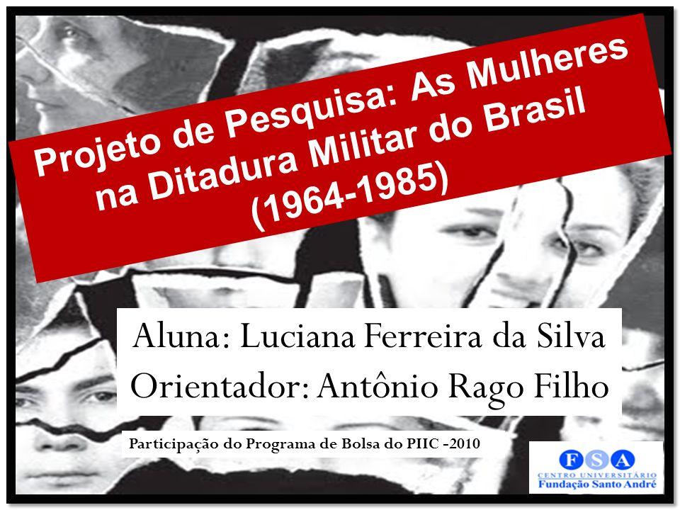 Projeto de Pesquisa: As Mulheres na Ditadura Militar do Brasil (1964-1985) Aluna: Luciana Ferreira da Silva Orientador: Antônio Rago Filho Participação do Programa de Bolsa do PIIC -2010