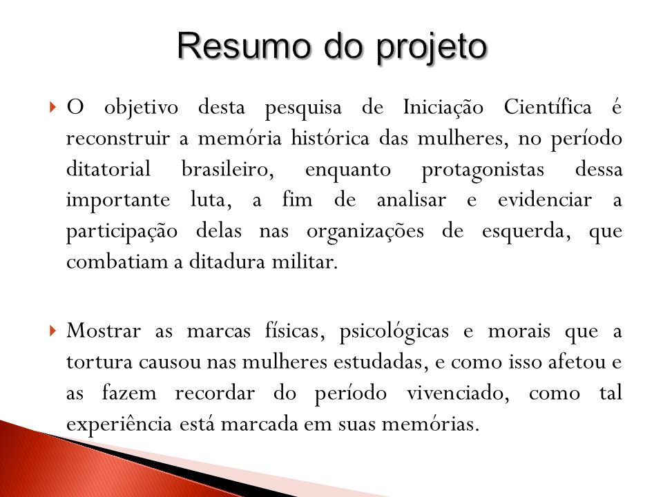 O objetivo desta pesquisa de Iniciação Científica é reconstruir a memória histórica das mulheres, no período ditatorial brasileiro, enquanto protagonistas dessa importante luta, a fim de analisar e evidenciar a participação delas nas organizações de esquerda, que combatiam a ditadura militar.