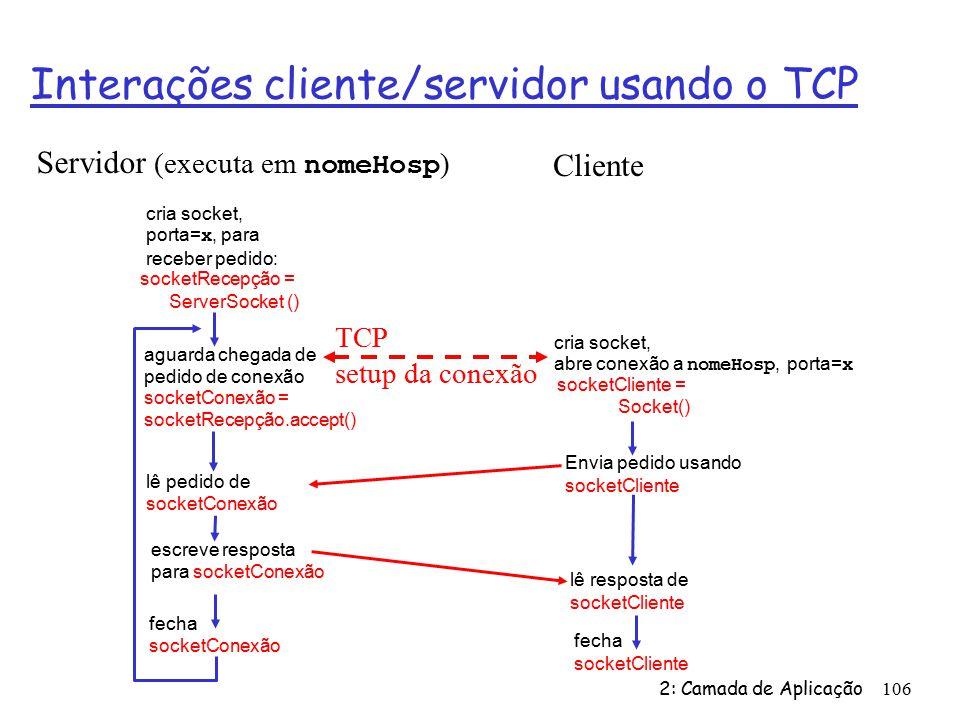 2: Camada de Aplicação106 Interações cliente/servidor usando o TCP aguarda chegada de pedido de conexão socketConexão = socketRecepção.accept() cria socket, porta= x, para receber pedido: socketRecepção = ServerSocket () cria socket, abre conexão a nomeHosp, porta= x socketCliente = Socket() fecha socketConexão lê resposta de socketCliente fecha socketCliente Servidor (executa em nomeHosp ) Cliente Envia pedido usando socketCliente lê pedido de socketConexão escreve resposta para socketConexão TCP setup da conexão
