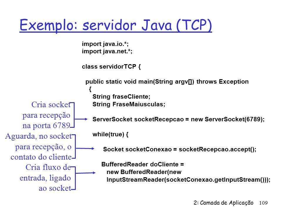 2: Camada de Aplicação109 Exemplo: servidor Java (TCP) import java.io.*; import java.net.*; class servidorTCP { public static void main(String argv[]) throws Exception { String fraseCliente; String FraseMaiusculas; ServerSocket socketRecepcao = new ServerSocket(6789); while(true) { Socket socketConexao = socketRecepcao.accept(); BufferedReader doCliente = new BufferedReader(new InputStreamReader(socketConexao.getInputStream())); Cria socket para recepção na porta 6789 Aguarda, no socket para recepção, o contato do cliente Cria fluxo de entrada, ligado ao socket