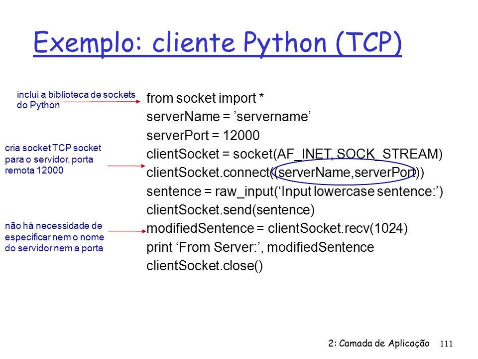 Exemplo: cliente Python (TCP) 2: Camada de Aplicação111 from socket import * serverName = servername serverPort = 12000 clientSocket = socket(AF_INET, SOCK_STREAM) clientSocket.connect((serverName,serverPort)) sentence = raw_input(Input lowercase sentence:) clientSocket.send(sentence) modifiedSentence = clientSocket.recv(1024) print From Server:, modifiedSentence clientSocket.close() cria socket TCP socket para o servidor, porta remota 12000 não há necessidade de especificar nem o nome do servidor nem a porta inclui a biblioteca de sockets do Python