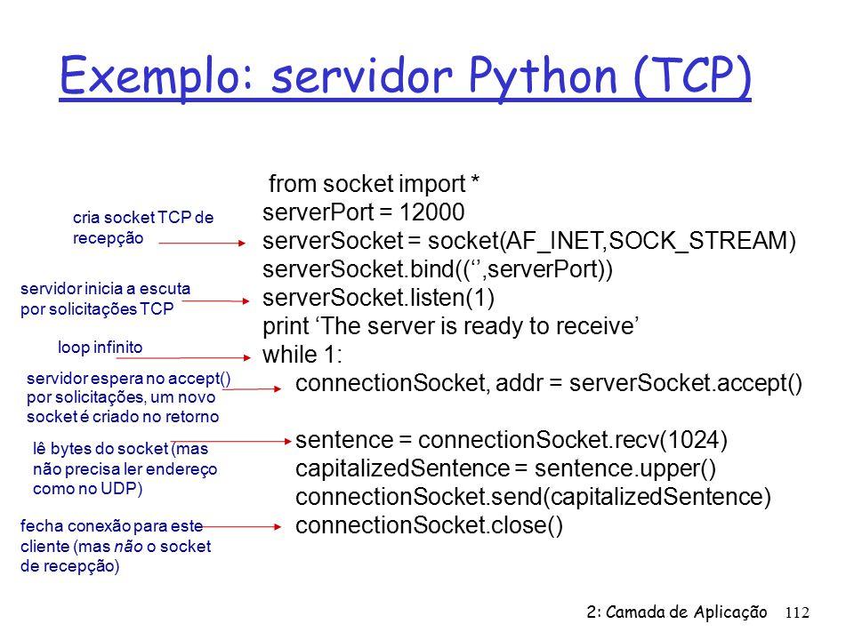 Exemplo: servidor Python (TCP) 2: Camada de Aplicação112 from socket import * serverPort = 12000 serverSocket = socket(AF_INET,SOCK_STREAM) serverSocket.bind((,serverPort)) serverSocket.listen(1) print The server is ready to receive while 1: connectionSocket, addr = serverSocket.accept() sentence = connectionSocket.recv(1024) capitalizedSentence = sentence.upper() connectionSocket.send(capitalizedSentence) connectionSocket.close() cria socket TCP de recepção servidor inicia a escuta por solicitações TCP loop infinito servidor espera no accept() por solicitações, um novo socket é criado no retorno lê bytes do socket (mas não precisa ler endereço como no UDP) fecha conexão para este cliente (mas não o socket de recepção)