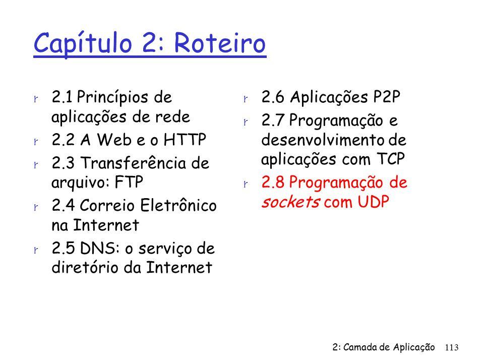 2: Camada de Aplicação113 Capítulo 2: Roteiro r 2.1 Princípios de aplicações de rede r 2.2 A Web e o HTTP r 2.3 Transferência de arquivo: FTP r 2.4 Correio Eletrônico na Internet r 2.5 DNS: o serviço de diretório da Internet r 2.6 Aplicações P2P r 2.7 Programação e desenvolvimento de aplicações com TCP r 2.8 Programação de sockets com UDP