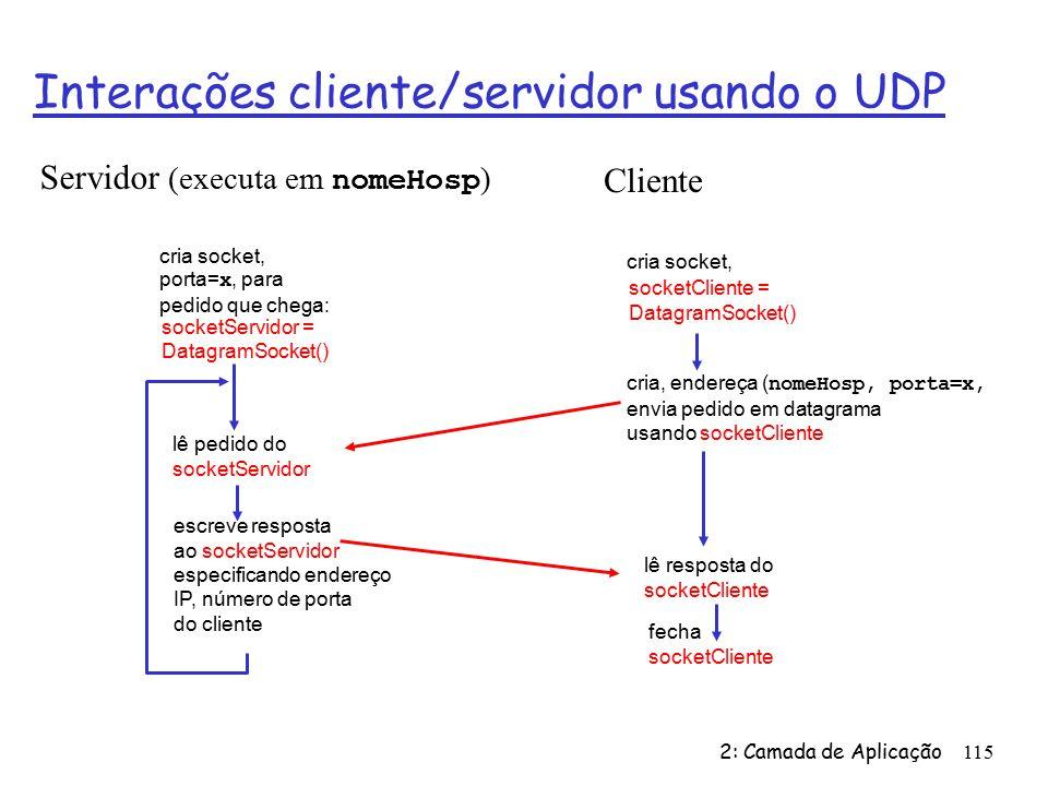 2: Camada de Aplicação115 Interações cliente/servidor usando o UDP fecha socketCliente Servidor (executa em nomeHosp ) lê resposta do socketCliente cria socket, socketCliente = DatagramSocket() Cliente cria, endereça ( nomeHosp, porta=x, envia pedido em datagrama usando socketCliente cria socket, porta= x, para pedido que chega: socketServidor = DatagramSocket() lê pedido do socketServidor escreve resposta ao socketServidor especificando endereço IP, número de porta do cliente