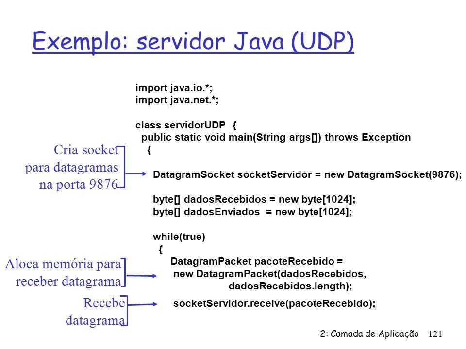 2: Camada de Aplicação121 Exemplo: servidor Java (UDP) import java.io.*; import java.net.*; class servidorUDP { public static void main(String args[]) throws Exception { DatagramSocket socketServidor = new DatagramSocket(9876); byte[] dadosRecebidos = new byte[1024]; byte[] dadosEnviados = new byte[1024]; while(true) { DatagramPacket pacoteRecebido = new DatagramPacket(dadosRecebidos, dadosRecebidos.length); socketServidor.receive(pacoteRecebido); Cria socket para datagramas na porta 9876 Aloca memória para receber datagrama Recebe datagrama
