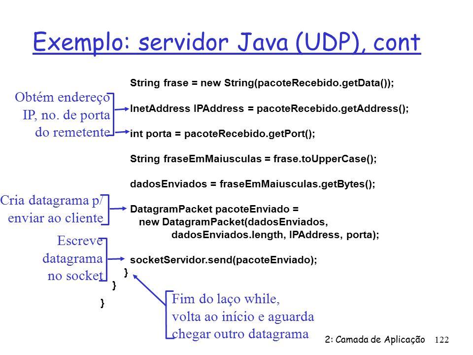 2: Camada de Aplicação122 Exemplo: servidor Java (UDP), cont String frase = new String(pacoteRecebido.getData()); InetAddress IPAddress = pacoteRecebido.getAddress(); int porta = pacoteRecebido.getPort(); String fraseEmMaiusculas = frase.toUpperCase(); dadosEnviados = fraseEmMaiusculas.getBytes(); DatagramPacket pacoteEnviado = new DatagramPacket(dadosEnviados, dadosEnviados.length, IPAddress, porta); socketServidor.send(pacoteEnviado); } Obtém endereço IP, no.