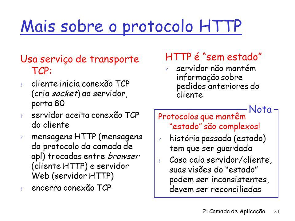 2: Camada de Aplicação21 Mais sobre o protocolo HTTP Usa serviço de transporte TCP: r cliente inicia conexão TCP (cria socket) ao servidor, porta 80 r servidor aceita conexão TCP do cliente r mensagens HTTP (mensagens do protocolo da camada de apl) trocadas entre browser (cliente HTTP) e servidor Web (servidor HTTP) r encerra conexão TCP HTTP é sem estado r servidor não mantém informação sobre pedidos anteriores do cliente Protocolos que mantêm estado são complexos.