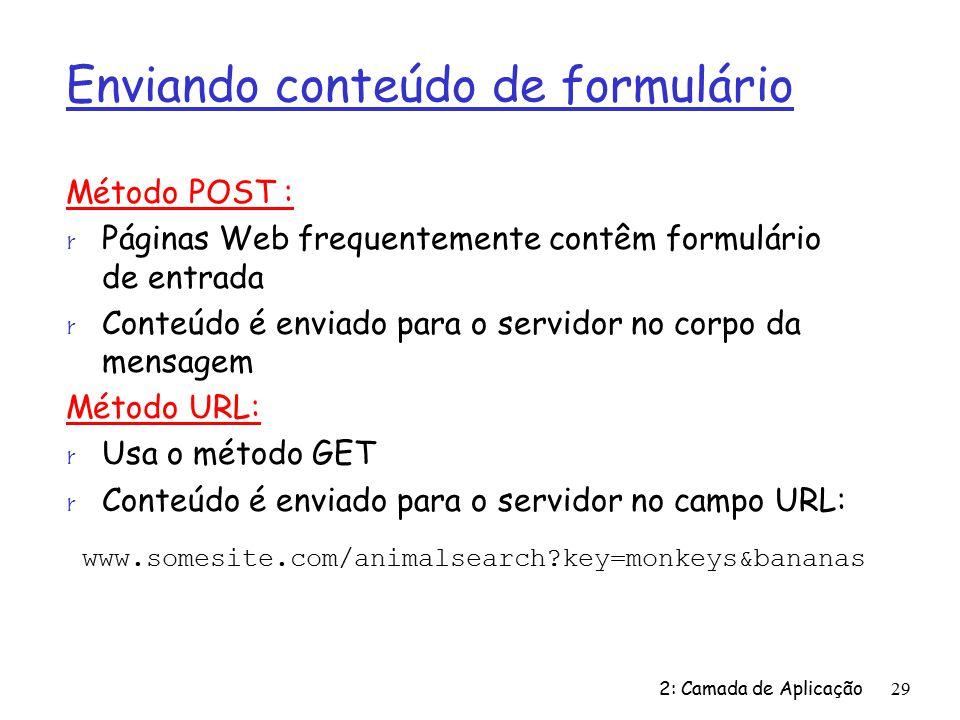 Enviando conteúdo de formulário Método POST : r Páginas Web frequentemente contêm formulário de entrada r Conteúdo é enviado para o servidor no corpo da mensagem Método URL: r Usa o método GET r Conteúdo é enviado para o servidor no campo URL: 2: Camada de Aplicação29 www.somesite.com/animalsearch?key=monkeys&bananas