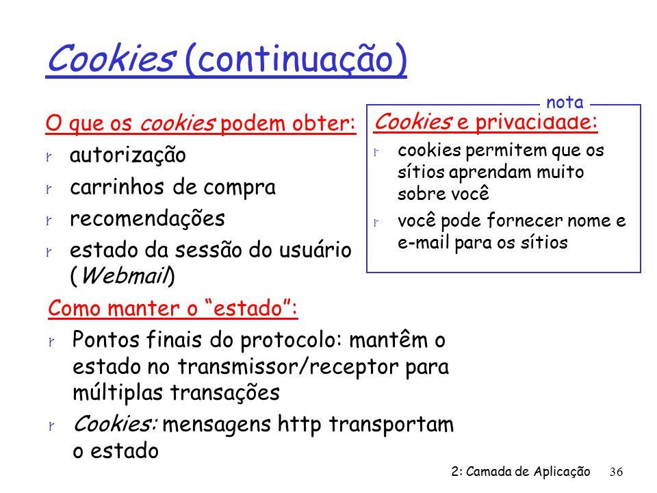 2: Camada de Aplicação36 Cookies (continuação) O que os cookies podem obter: r autorização r carrinhos de compra r recomendações r estado da sessão do usuário (Webmail) Cookies e privacidade: r cookies permitem que os sítios aprendam muito sobre você r você pode fornecer nome e e-mail para os sítios nota Como manter o estado: r Pontos finais do protocolo: mantêm o estado no transmissor/receptor para múltiplas transações r Cookies: mensagens http transportam o estado