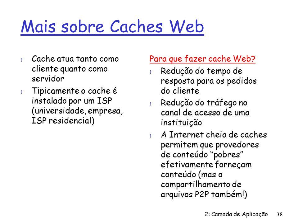 2: Camada de Aplicação38 Mais sobre Caches Web r Cache atua tanto como cliente quanto como servidor r Tipicamente o cache é instalado por um ISP (universidade, empresa, ISP residencial) Para que fazer cache Web.