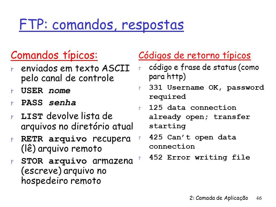 2: Camada de Aplicação46 FTP: comandos, respostas Comandos típicos: r enviados em texto ASCII pelo canal de controle USER nome PASS senha LIST devolve lista de arquivos no diretório atual RETR arquivo recupera (lê) arquivo remoto STOR arquivo armazena (escreve) arquivo no hospedeiro remoto Códigos de retorno típicos r código e frase de status (como para http) r 331 Username OK, password required r 125 data connection already open; transfer starting r 425 Cant open data connection r 452 Error writing file
