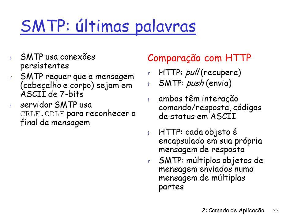 2: Camada de Aplicação55 SMTP: últimas palavras r SMTP usa conexões persistentes r SMTP requer que a mensagem (cabeçalho e corpo) sejam em ASCII de 7-bits servidor SMTP usa CRLF.CRLF para reconhecer o final da mensagem Comparação com HTTP r HTTP: pull (recupera) r SMTP: push (envia) r ambos têm interação comando/resposta, códigos de status em ASCII r HTTP: cada objeto é encapsulado em sua própria mensagem de resposta r SMTP: múltiplos objetos de mensagem enviados numa mensagem de múltiplas partes
