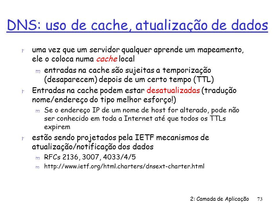 2: Camada de Aplicação73 DNS: uso de cache, atualização de dados r uma vez que um servidor qualquer aprende um mapeamento, ele o coloca numa cache local m entradas na cache são sujeitas a temporização (desaparecem) depois de um certo tempo (TTL) r Entradas na cache podem estar desatualizadas (tradução nome/endereço do tipo melhor esforço!) m Se o endereço IP de um nome de host for alterado, pode não ser conhecido em toda a Internet até que todos os TTLs expirem r estão sendo projetados pela IETF mecanismos de atualização/notificação dos dados m RFCs 2136, 3007, 4033/4/5 m http://www.ietf.org/html.charters/dnsext-charter.html