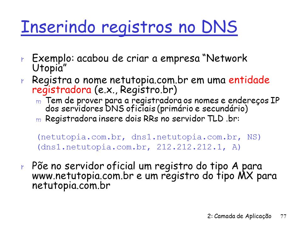 2: Camada de Aplicação77 Inserindo registros no DNS r Exemplo: acabou de criar a empresa Network Utopia r Registra o nome netutopia.com.br em uma entidade registradora (e.x., Registro.br) m Tem de prover para a registradora os nomes e endereços IP dos servidores DNS oficiais (primário e secundário) m Registradora insere dois RRs no servidor TLD.br: (netutopia.com.br, dns1.netutopia.com.br, NS) (dns1.netutopia.com.br, 212.212.212.1, A) r Põe no servidor oficial um registro do tipo A para www.netutopia.com.br e um registro do tipo MX para netutopia.com.br