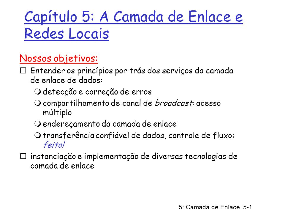 5: Camada de Enlace 5-42 roteador (roda DHCP) DNS UDP IP Eth Phy DNS datagrama IP contém consulta DNS encaminhada através do switch LAN do cliente até o primeiro roteador datagrama IP repassado da rede do campus para a rede da Comcast, roteado (tabelas criadas pelos protocolos de roteamento RIP, OSPF, IS-IS e/ou BGP) para o servidor DNS demultiplexado pelo servidor DNS servidor DNS responde ao cliente com o endereço IP de www.google.com rede da Comcast 68.80.0.0/13 servidor DNS DNS UDP IP Eth Phy DNS Um dia na vida… usando DNS
