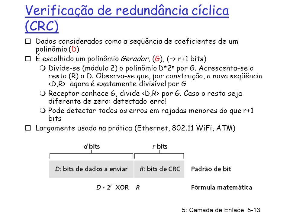 5: Camada de Enlace 5-13 Verificação de redundância cíclica (CRC) Dados considerados como a seqüência de coeficientes de um polinômio (D) É escolhido um polinômio Gerador, (G), (=> r+1 bits) Divide-se (módulo 2) o polinômio D*2 r por G.