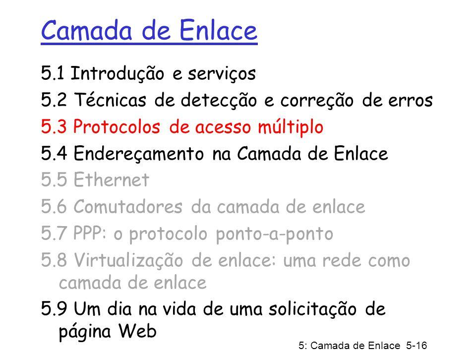 5: Camada de Enlace 5-16 Camada de Enlace 5.1 Introdução e serviços 5.2 Técnicas de detecção e correção de erros 5.3 Protocolos de acesso múltiplo 5.4
