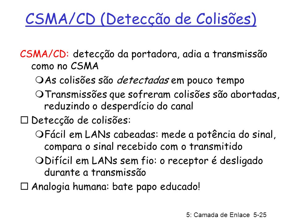 5: Camada de Enlace 5-25 CSMA/CD (Detecção de Colisões) CSMA/CD: detecção da portadora, adia a transmissão como no CSMA As colisões são detectadas em pouco tempo Transmissões que sofreram colisões são abortadas, reduzindo o desperdício do canal Detecção de colisões: Fácil em LANs cabeadas: mede a potência do sinal, compara o sinal recebido com o transmitido Difícil em LANs sem fio: o receptor é desligado durante a transmissão Analogia humana: bate papo educado!
