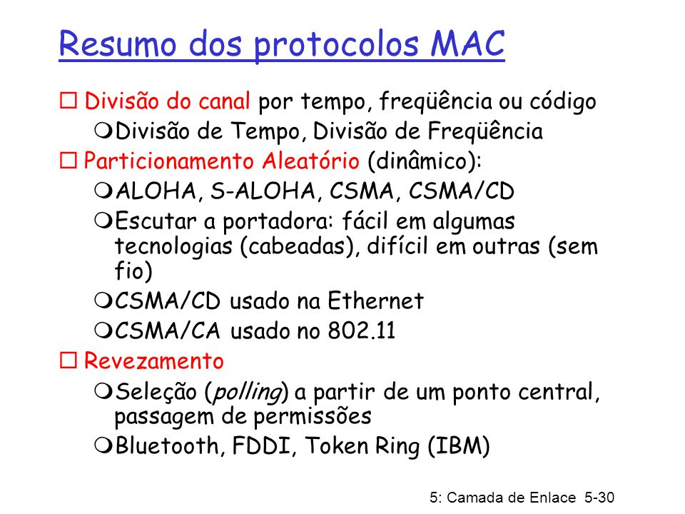 5: Camada de Enlace 5-30 Resumo dos protocolos MAC Divisão do canal por tempo, freqüência ou código Divisão de Tempo, Divisão de Freqüência Particionamento Aleatório (dinâmico): ALOHA, S-ALOHA, CSMA, CSMA/CD Escutar a portadora: fácil em algumas tecnologias (cabeadas), difícil em outras (sem fio) CSMA/CD usado na Ethernet CSMA/CA usado no 802.11 Revezamento Seleção (polling) a partir de um ponto central, passagem de permissões Bluetooth, FDDI, Token Ring (IBM)