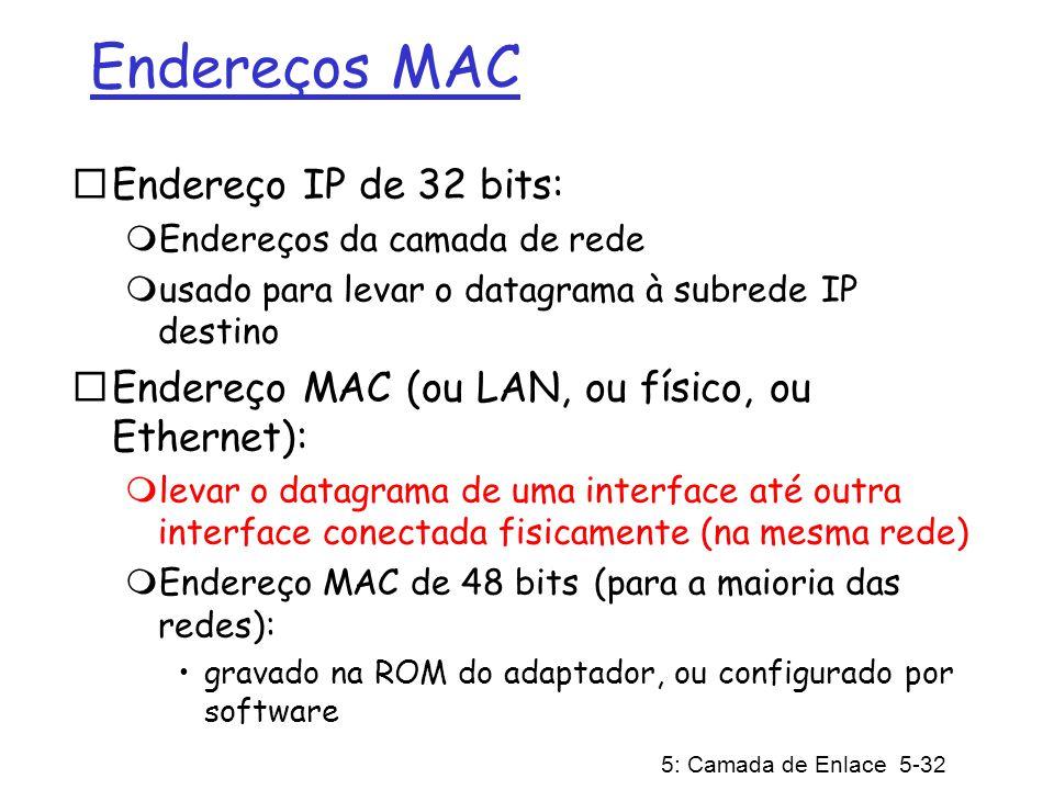 5: Camada de Enlace 5-32 Endereços MAC Endereço IP de 32 bits: Endereços da camada de rede usado para levar o datagrama à subrede IP destino Endereço