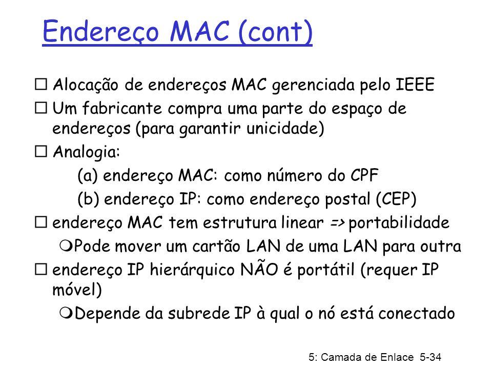 5: Camada de Enlace 5-34 Endereço MAC (cont) Alocação de endereços MAC gerenciada pelo IEEE Um fabricante compra uma parte do espaço de endereços (para garantir unicidade) Analogia: (a) endereço MAC: como número do CPF (b) endereço IP: como endereço postal (CEP) endereço MAC tem estrutura linear => portabilidade Pode mover um cartão LAN de uma LAN para outra endereço IP hierárquico NÃO é portátil (requer IP móvel) Depende da subrede IP à qual o nó está conectado