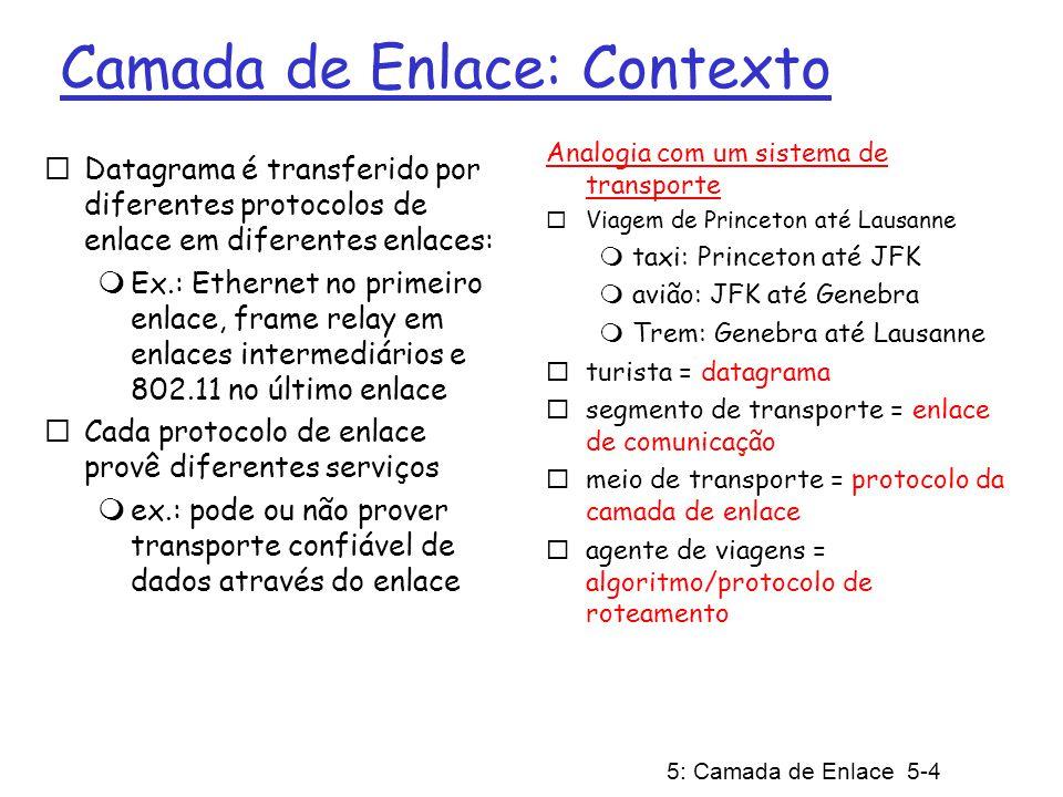 5: Camada de Enlace 5-4 Camada de Enlace: Contexto Datagrama é transferido por diferentes protocolos de enlace em diferentes enlaces: Ex.: Ethernet no