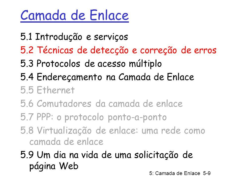 5: Camada de Enlace 5-10 Detecção de Erros EDC= bits de Detecção e Correção de Erros (redundância) D = Dados protegidos por verificação de erros, podem incluir alguns campos do cabeçalho detecção de erros não é 100% confiável; protocolos podem deixar passar alguns erros, mas é raro quanto maior o campo EDC melhor será a capacidade de detecção e correção de erros