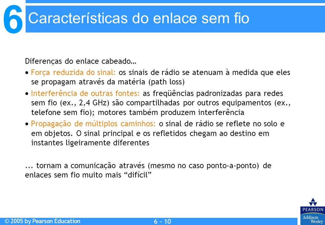 6 © 2005 by Pearson Education 6 - 10 Diferenças do enlace cabeado… Força reduzida do sinal: os sinais de rádio se atenuam à medida que eles se propaga