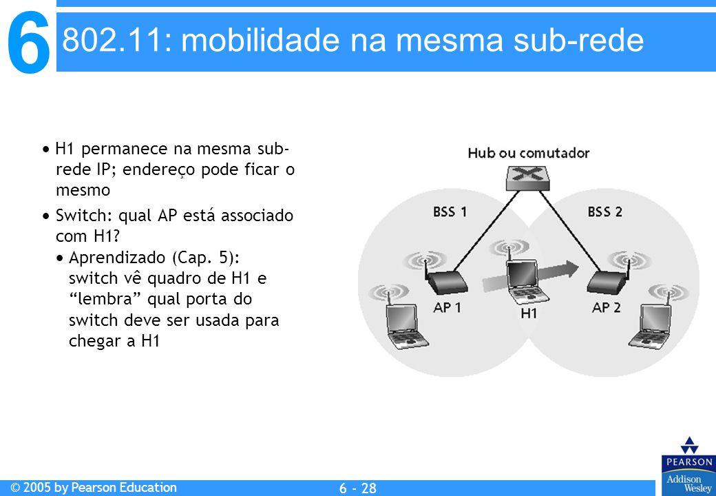 6 © 2005 by Pearson Education 6 - 28 H1 permanece na mesma sub- rede IP; endereço pode ficar o mesmo Switch: qual AP está associado com H1? Aprendizad