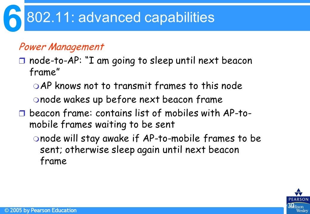6 © 2005 by Pearson Education 6-30 Power Management r node-to-AP: I am going to sleep until next beacon frame m AP knows not to transmit frames to this node m node wakes up before next beacon frame r beacon frame: contains list of mobiles with AP-to- mobile frames waiting to be sent m node will stay awake if AP-to-mobile frames to be sent; otherwise sleep again until next beacon frame 802.11: advanced capabilities