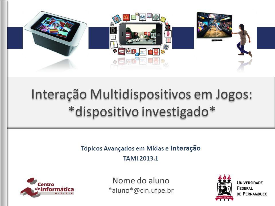 Interação Multidispositivos em Jogos: *dispositivo investigado* Nome do aluno *aluno*@cin.ufpe.br Tópicos Avançados em Mídas e Interação TAMI 2013.1