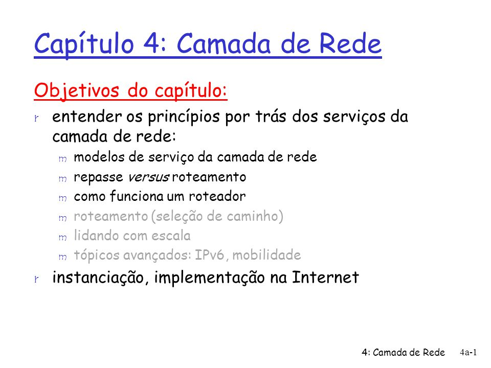 4: Camada de Rede 4a-2 Capítulo 4: Camada de Rede r 4.5 Algoritmos de roteamento m Estado de enlace m Vetor de distâncias m Roteamento hierárquico r 4.6 Roteamento na Internet m RIP m OSPF m BGP r 4.7 Roteamento broadcast e multicast r 4.