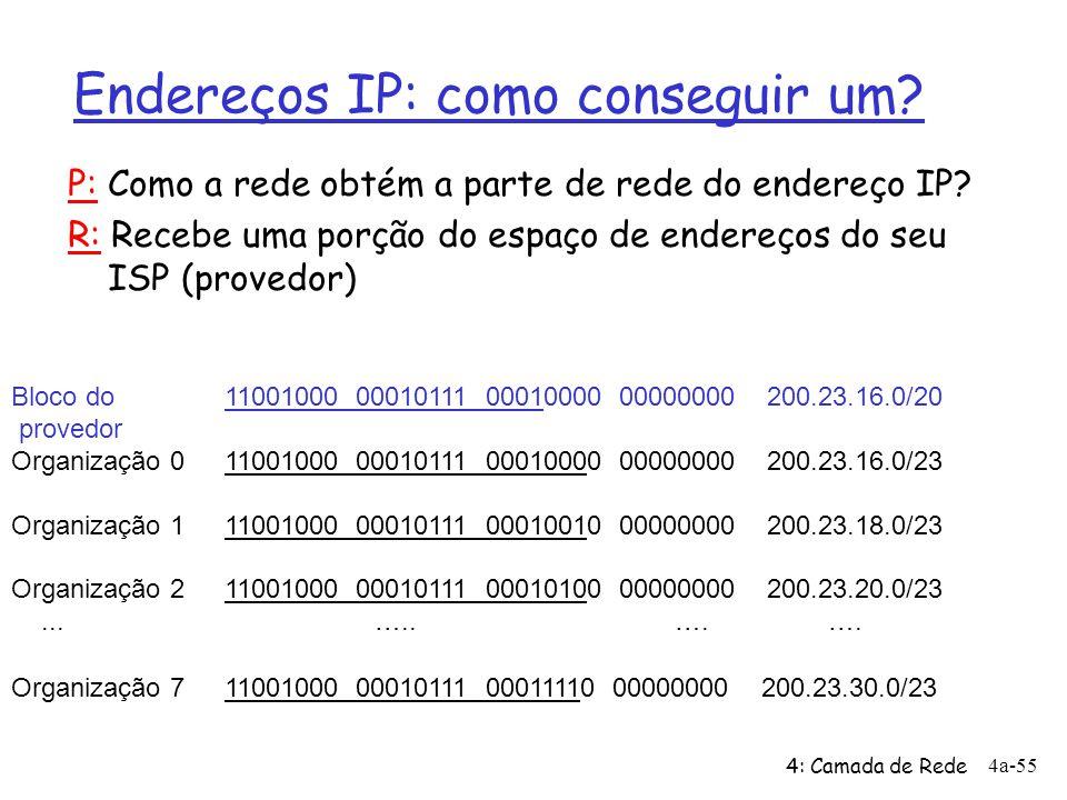 4: Camada de Rede 4a-55 Endereços IP: como conseguir um? Bloco do 11001000 00010111 00010000 00000000 200.23.16.0/20 provedor Organização 011001000 00