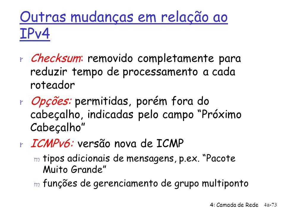 4: Camada de Rede 4a-73 Outras mudanças em relação ao IPv4 r Checksum: removido completamente para reduzir tempo de processamento a cada roteador r Op