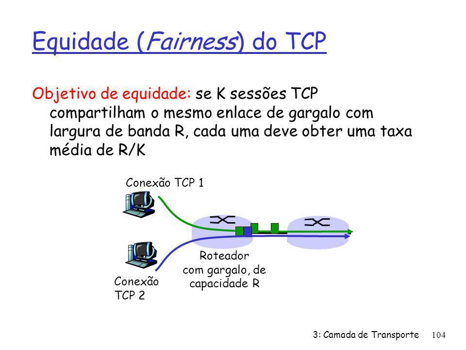 Equidade (Fairness) do TCP Objetivo de equidade: se K sessões TCP compartilham o mesmo enlace de gargalo com largura de banda R, cada uma deve obter u