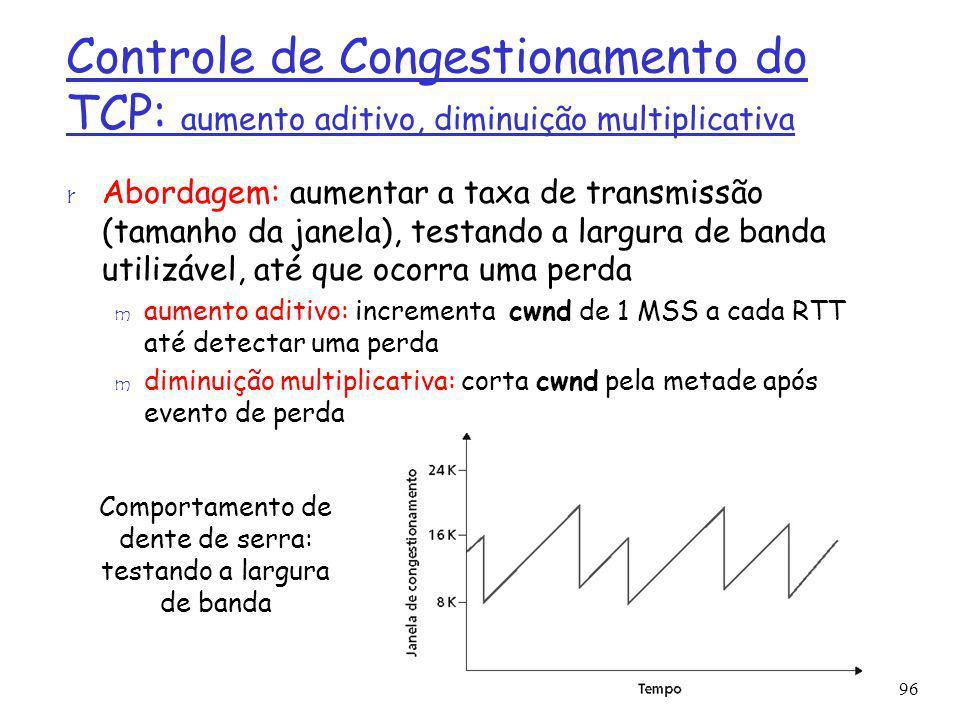 Controle de Congestionamento do TCP: aumento aditivo, diminuição multiplicativa r Abordagem: aumentar a taxa de transmissão (tamanho da janela), testa