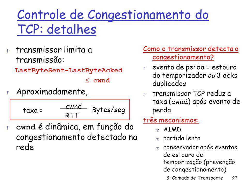 Controle de Congestionamento do TCP: detalhes r transmissor limita a transmissão: LastByteSent-LastByteAcked cwnd r Aproximadamente, cwnd é dinâmica,