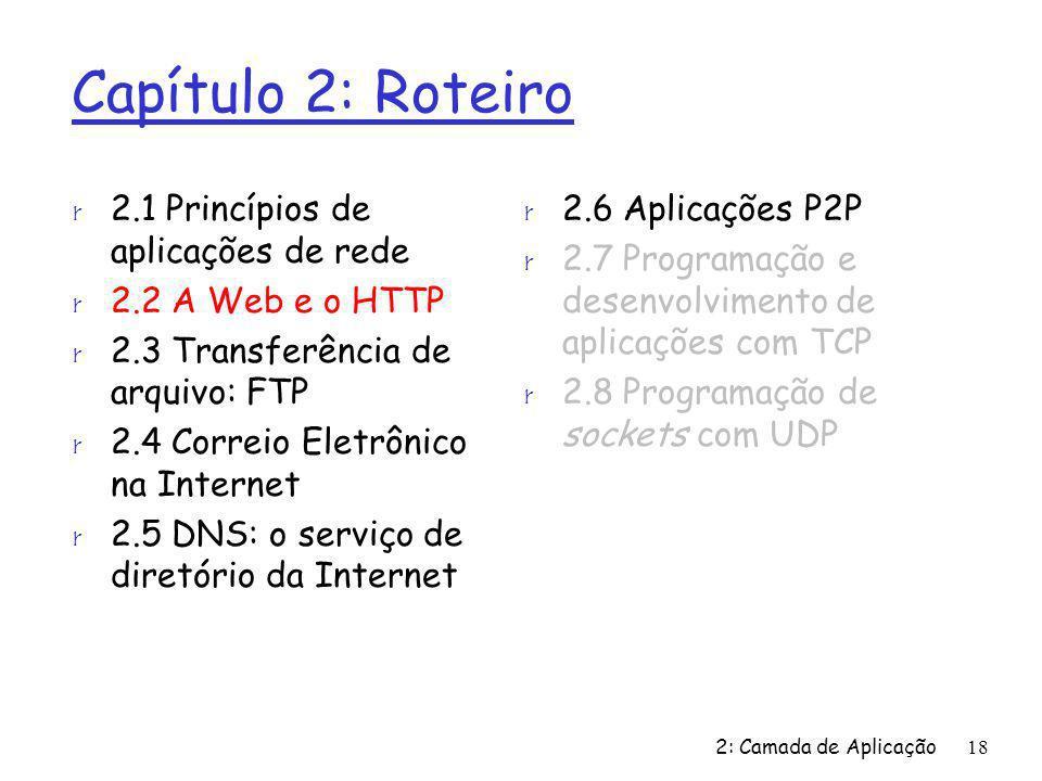 2: Camada de Aplicação18 Capítulo 2: Roteiro r 2.1 Princípios de aplicações de rede r 2.2 A Web e o HTTP r 2.3 Transferência de arquivo: FTP r 2.4 Cor