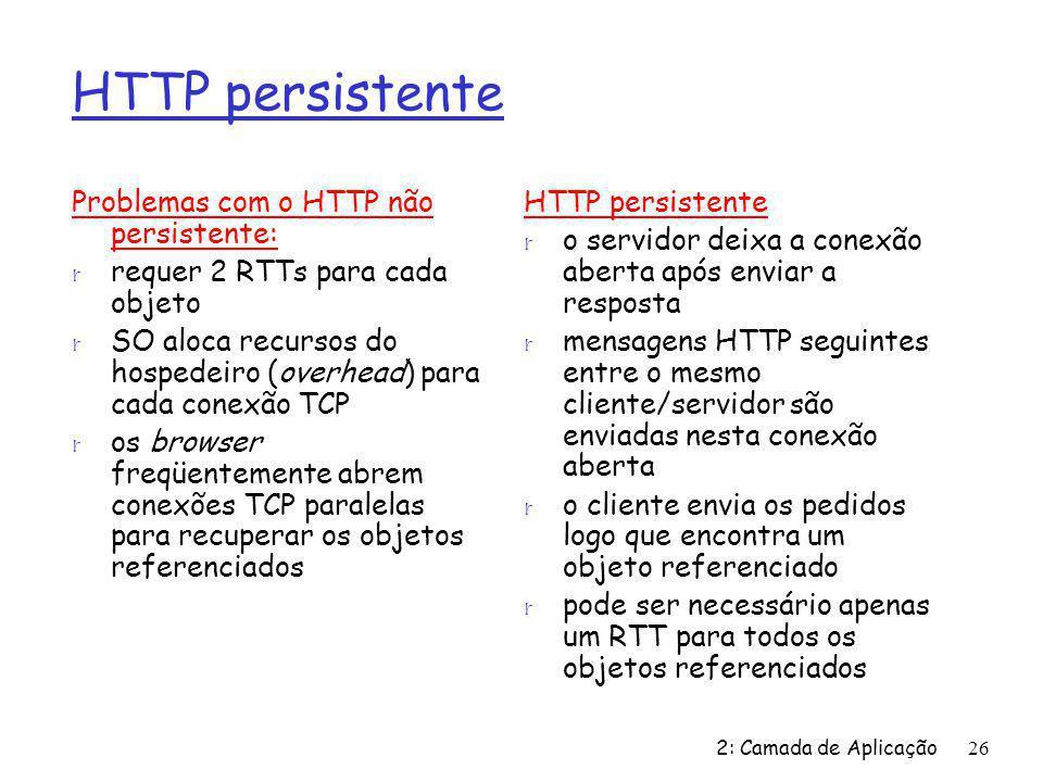 HTTP persistente Problemas com o HTTP não persistente: r requer 2 RTTs para cada objeto r SO aloca recursos do hospedeiro (overhead) para cada conexão TCP r os browser freqüentemente abrem conexões TCP paralelas para recuperar os objetos referenciados HTTP persistente r o servidor deixa a conexão aberta após enviar a resposta r mensagens HTTP seguintes entre o mesmo cliente/servidor são enviadas nesta conexão aberta r o cliente envia os pedidos logo que encontra um objeto referenciado r pode ser necessário apenas um RTT para todos os objetos referenciados 2: Camada de Aplicação26