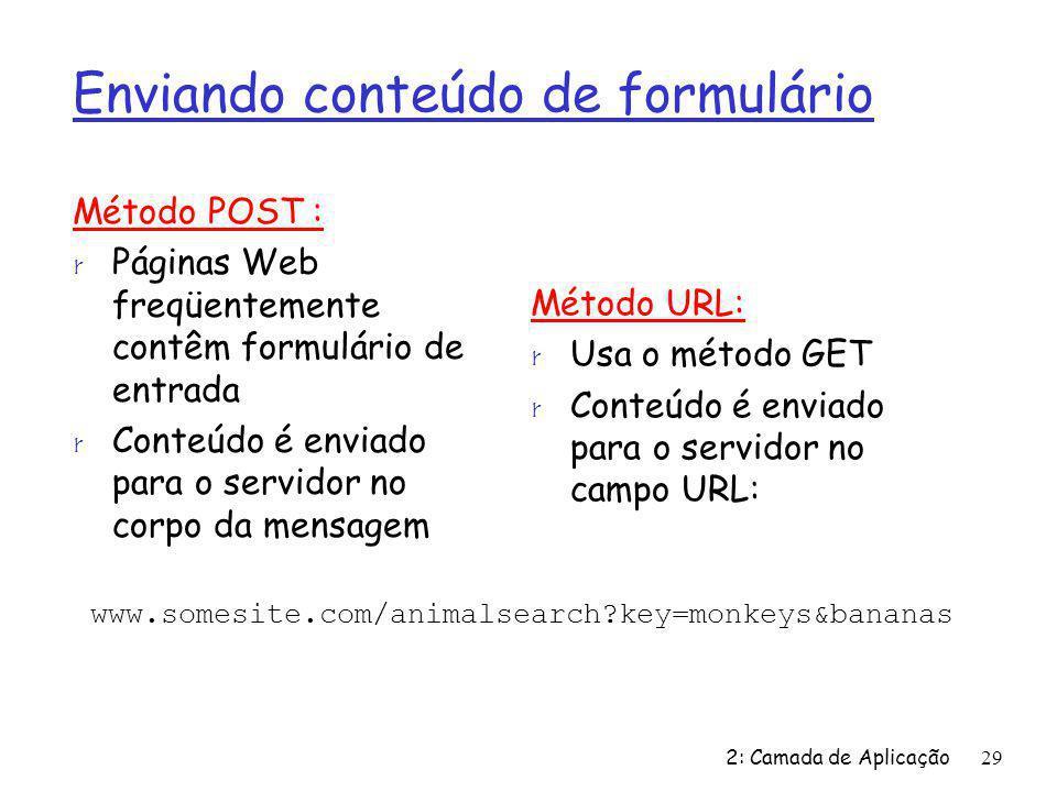 2: Camada de Aplicação29 Enviando conteúdo de formulário Método POST : r Páginas Web freqüentemente contêm formulário de entrada r Conteúdo é enviado