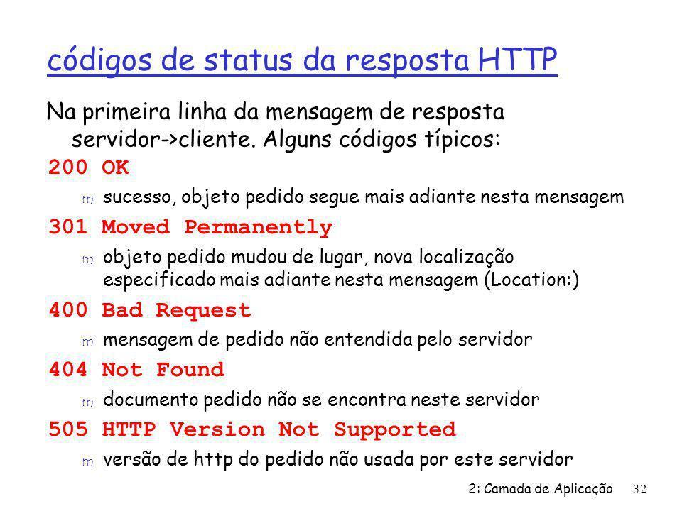 2: Camada de Aplicação32 códigos de status da resposta HTTP 200 OK m sucesso, objeto pedido segue mais adiante nesta mensagem 301 Moved Permanently m