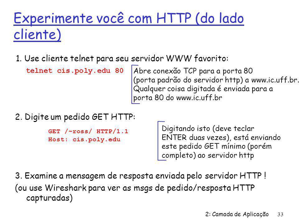 2: Camada de Aplicação33 Experimente você com HTTP (do lado cliente) 1. Use cliente telnet para seu servidor WWW favorito: Abre conexão TCP para a por