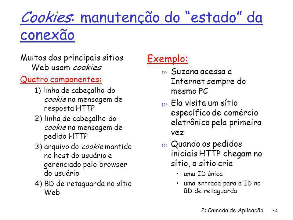 2: Camada de Aplicação34 Cookies: manutenção do estado da conexão Muitos dos principais sítios Web usam cookies Quatro componentes: 1) linha de cabeça